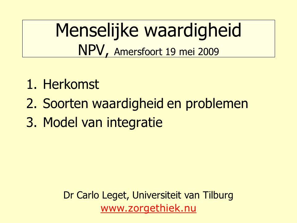 Menselijke waardigheid NPV, Amersfoort 19 mei 2009 1.Herkomst 2.Soorten waardigheid en problemen 3.Model van integratie Dr Carlo Leget, Universiteit v