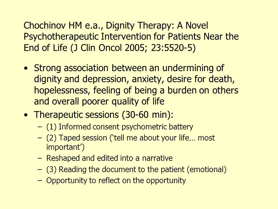 Chochinov HM e.a., Dignity Therapy: A Novel Psychotherapeutic Intervention for Patients Near the End of Life (J Clin Oncol 2005; 23:5520-5) •Strong association between an undermining of dignity and depression, anxiety, desire for death, hopelessness, feeling of being a burden on others and overall poorer quality of life •Therapeutic sessions (30-60 min): –(1) Informed consent psychometric battery –(2) Taped session ('tell me about your life… most important') –Reshaped and edited into a narrative –(3) Reading the document to the patient (emotional) –Opportunity to reflect on the opportunity