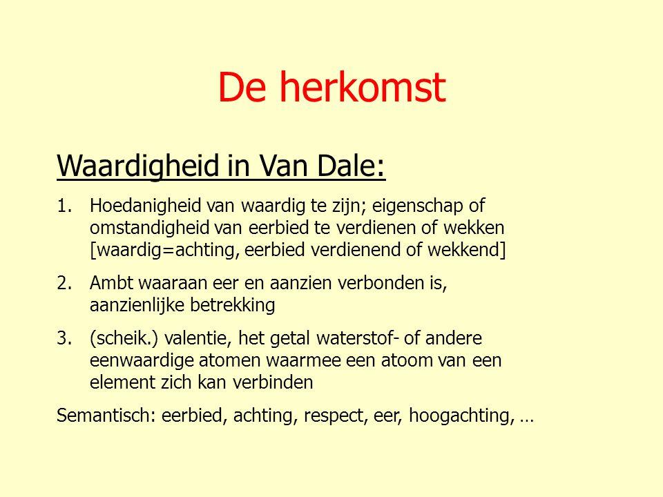 De herkomst Waardigheid in Van Dale: 1.Hoedanigheid van waardig te zijn; eigenschap of omstandigheid van eerbied te verdienen of wekken [waardig=achti