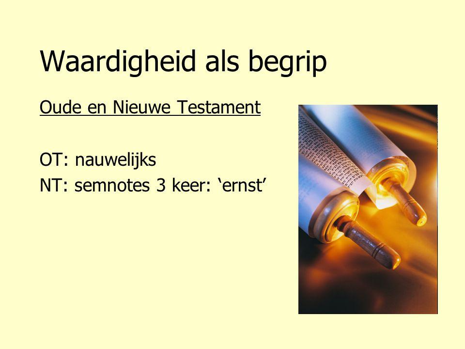 Waardigheid als begrip Oude en Nieuwe Testament OT: nauwelijks NT: semnotes 3 keer: 'ernst'