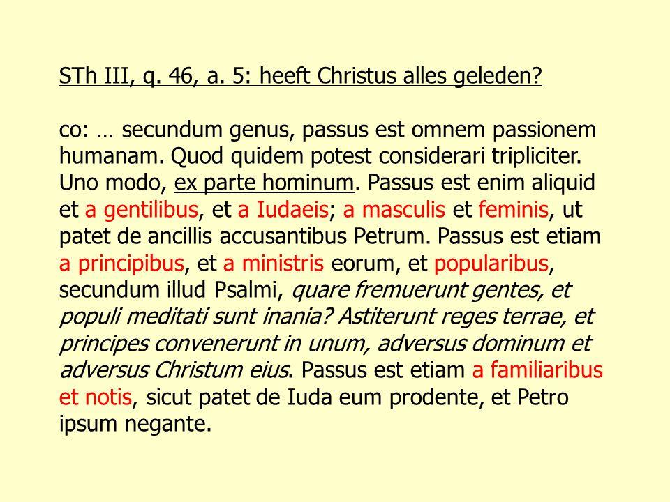 STh III, q. 46, a. 5: heeft Christus alles geleden? co: … secundum genus, passus est omnem passionem humanam. Quod quidem potest considerari triplicit