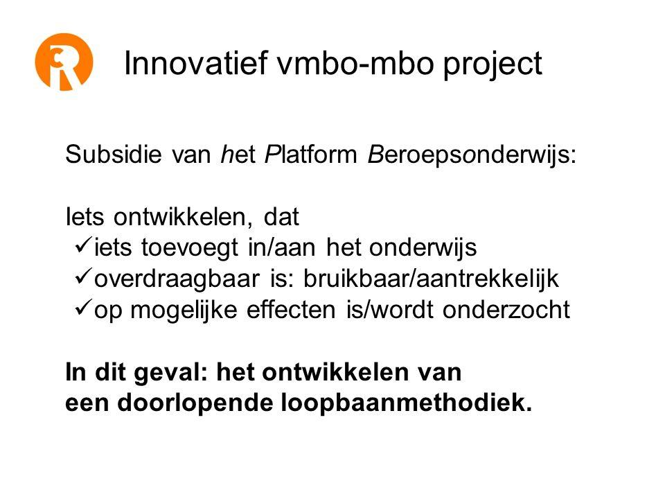 Innovatief vmbo-mbo project Subsidie van het Platform Beroepsonderwijs: Iets ontwikkelen, dat  iets toevoegt in/aan het onderwijs  overdraagbaar is: bruikbaar/aantrekkelijk  op mogelijke effecten is/wordt onderzocht In dit geval: het ontwikkelen van een doorlopende loopbaanmethodiek.