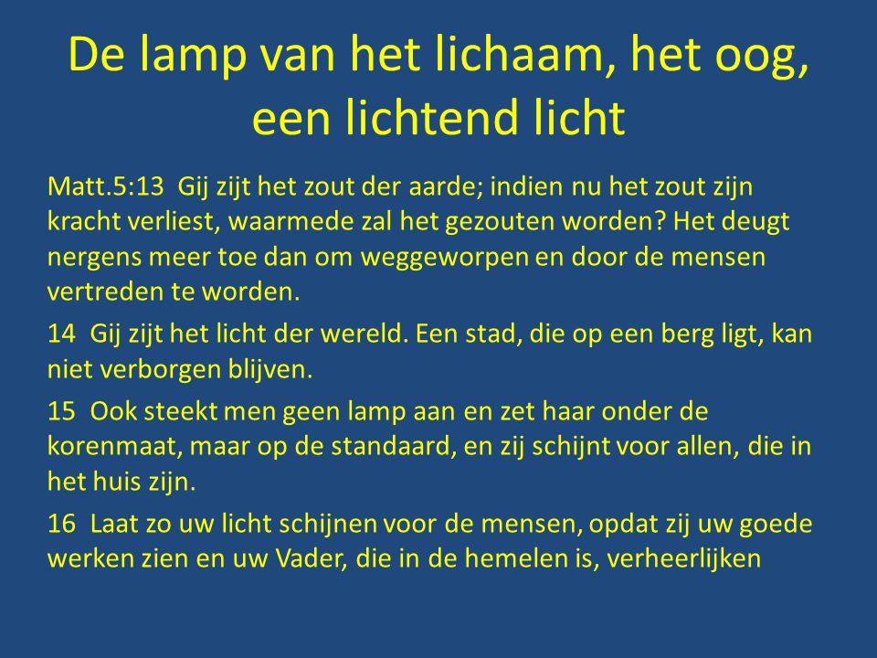 De lamp van het lichaam, het oog, een lichtend licht Matt.5:13 Gij zijt het zout der aarde; indien nu het zout zijn kracht verliest, waarmede zal het