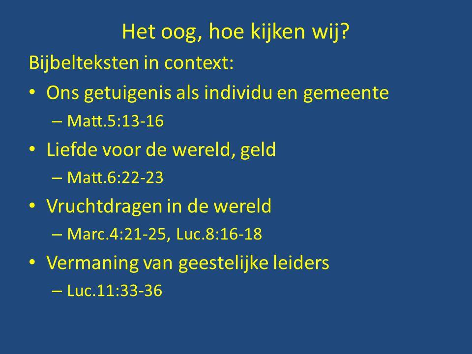 Het oog, hoe kijken wij? Bijbelteksten in context: • Ons getuigenis als individu en gemeente – Matt.5:13-16 • Liefde voor de wereld, geld – Matt.6:22-