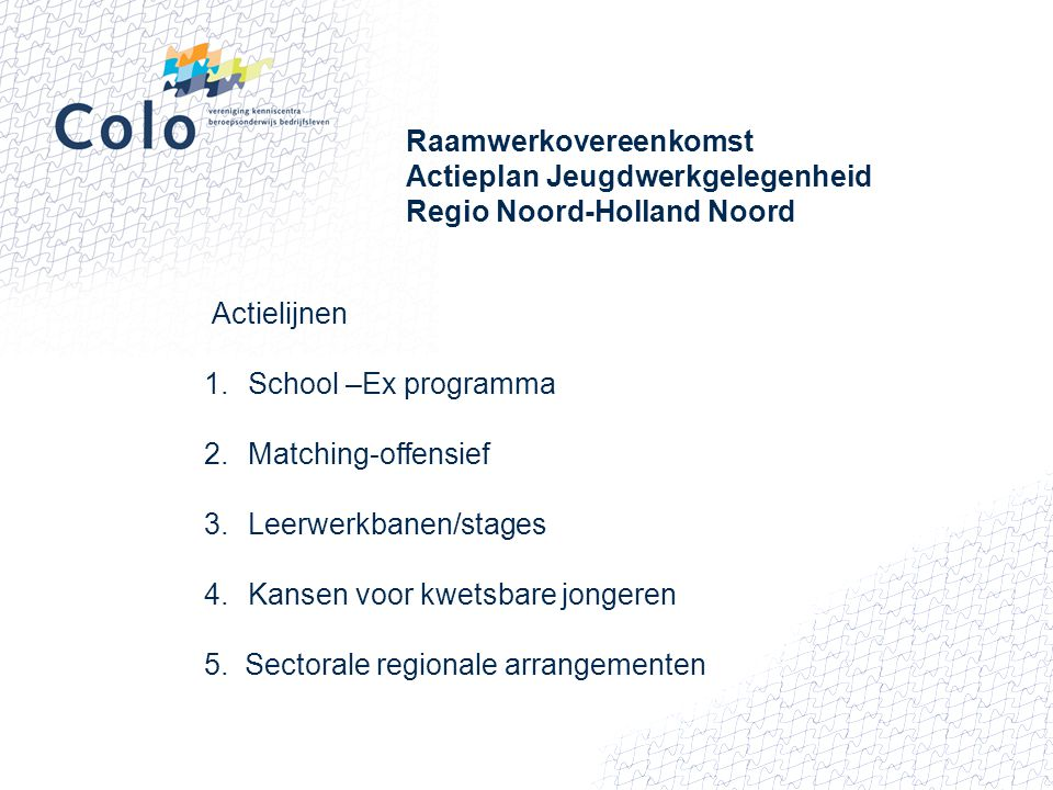 Actielijnen en COLO Praktische ondersteuning HOE Voor: het aanvullen van informatiebehoefte van partners, het mede opstellen van arrangementen, het zoeken naar leerwerkbanen en stages, het extra inzetten van werkbegeleiding en onderwijs, het uitwisselen van goede praktijkvoorbeelden, Een contactpersoon voor alle 17 kenniscentra in NHN: Jan Kerver telefoon: 06-41172476 E mail: j.kerver@calibris.nl