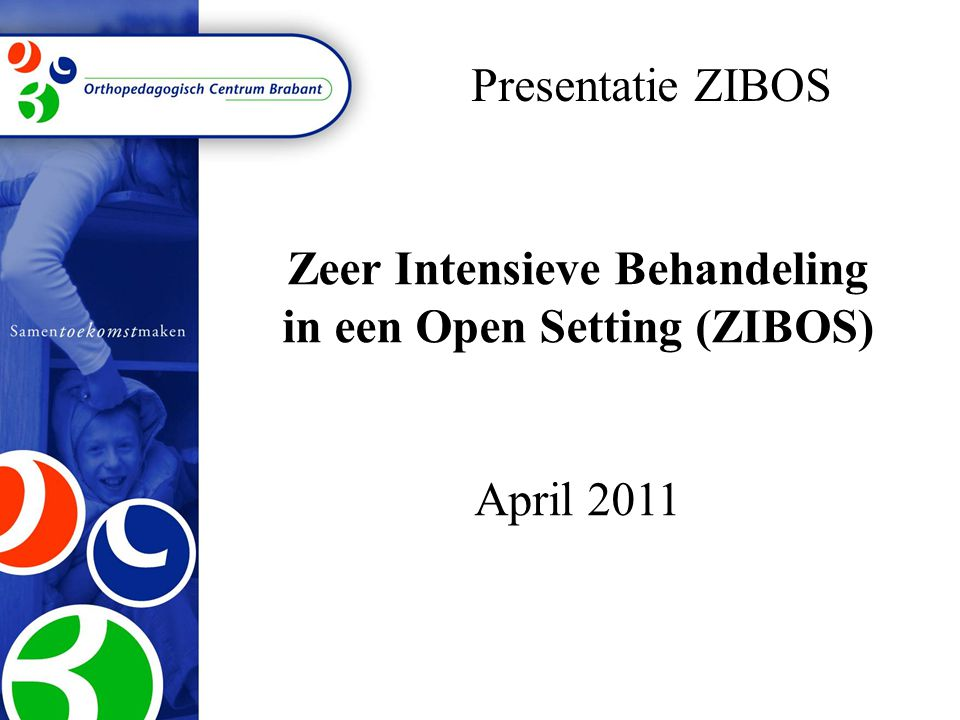 Zeer Intensieve Behandeling in een Open Setting (ZIBOS) April 2011 Presentatie ZIBOS