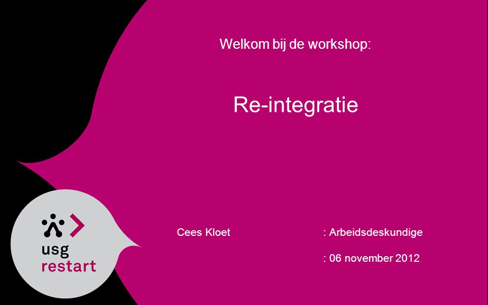 Welkom bij de workshop: Re-integratie Cees Kloet: Arbeidsdeskundige : 06 november 2012