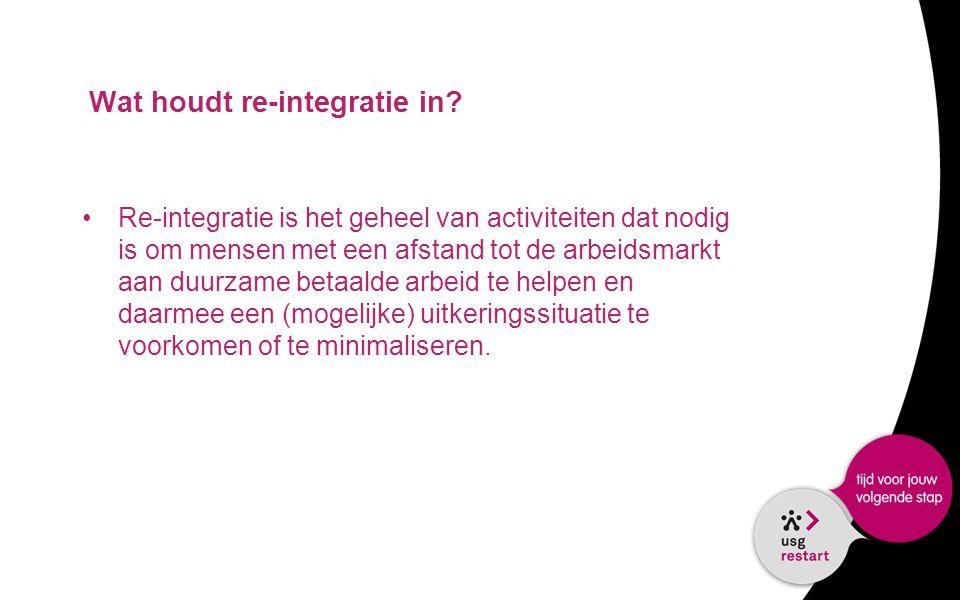 Wat houdt re-integratie in? •Re-integratie is het geheel van activiteiten dat nodig is om mensen met een afstand tot de arbeidsmarkt aan duurzame beta