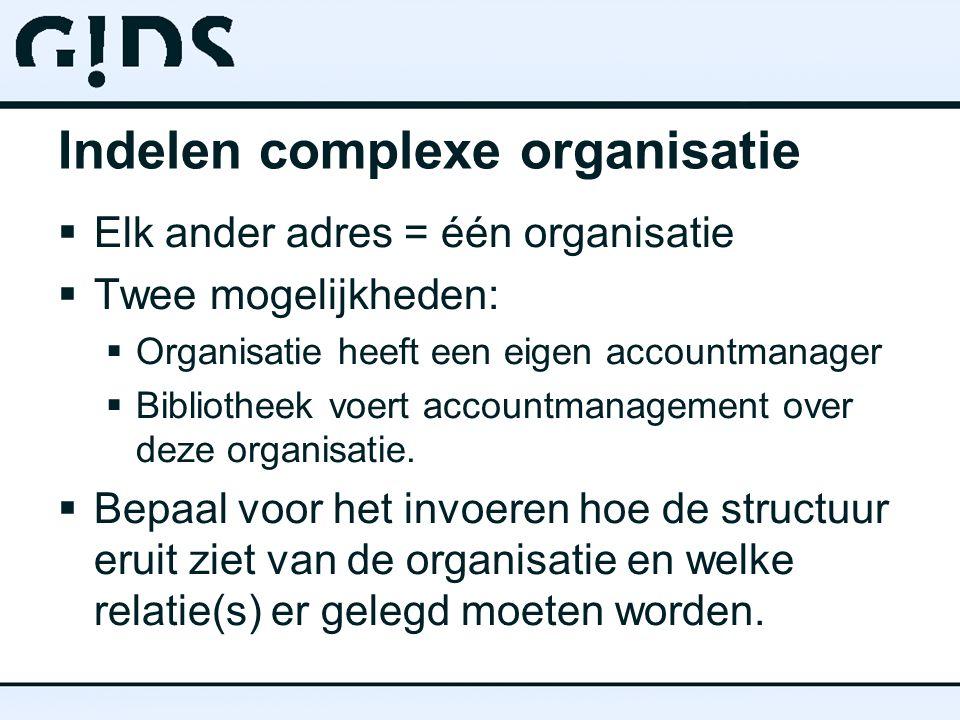 Indelen complexe organisatie  Elk ander adres = één organisatie  Twee mogelijkheden:  Organisatie heeft een eigen accountmanager  Bibliotheek voert accountmanagement over deze organisatie.