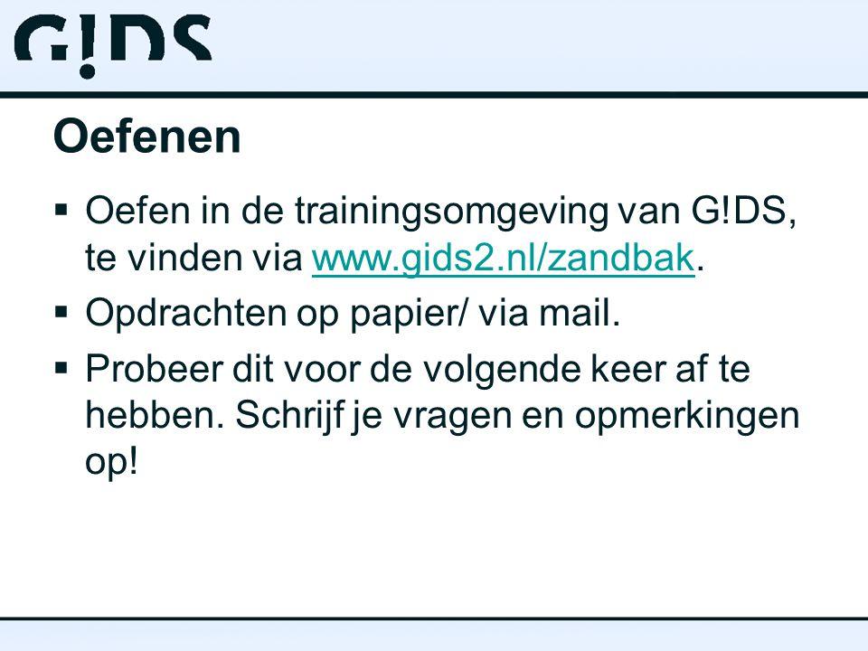 Oefenen  Oefen in de trainingsomgeving van G!DS, te vinden via www.gids2.nl/zandbak.www.gids2.nl/zandbak  Opdrachten op papier/ via mail.