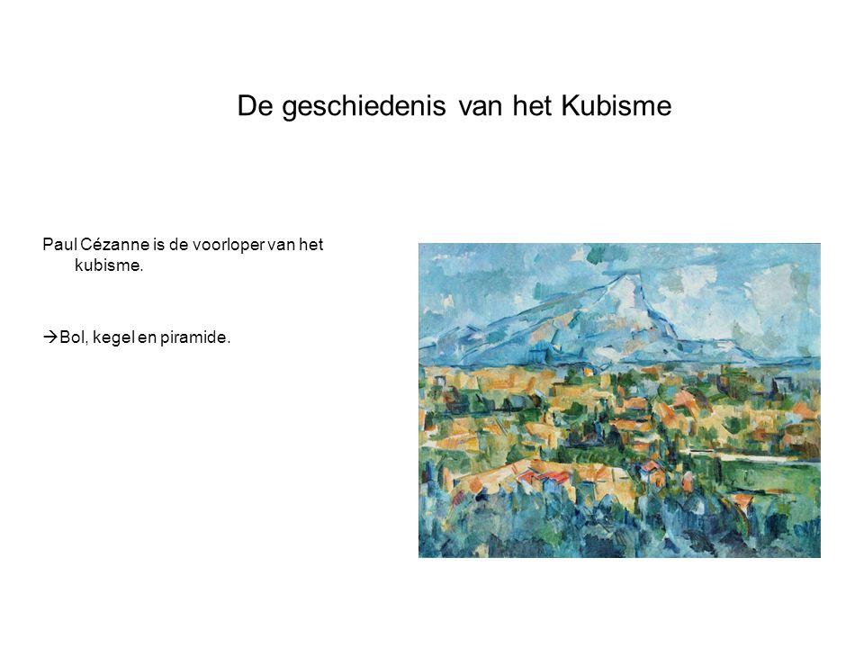 De geschiedenis van het Kubisme Paul Cézanne is de voorloper van het kubisme.  Bol, kegel en piramide.