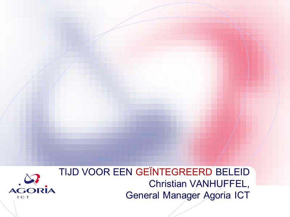 TIJD VOOR EEN GEÏNTEGREERD BELEID Christian VANHUFFEL, General Manager Agoria ICT