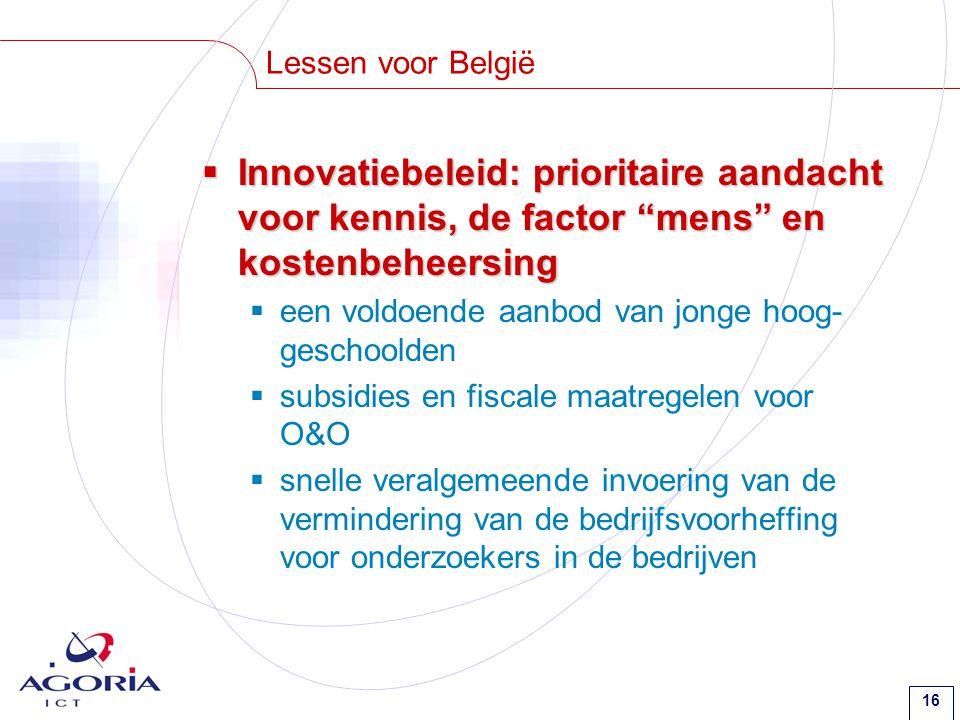 16 Lessen voor België  Innovatiebeleid: prioritaire aandacht voor kennis, de factor mens en kostenbeheersing  een voldoende aanbod van jonge hoog- geschoolden  subsidies en fiscale maatregelen voor O&O  snelle veralgemeende invoering van de vermindering van de bedrijfsvoorheffing voor onderzoekers in de bedrijven