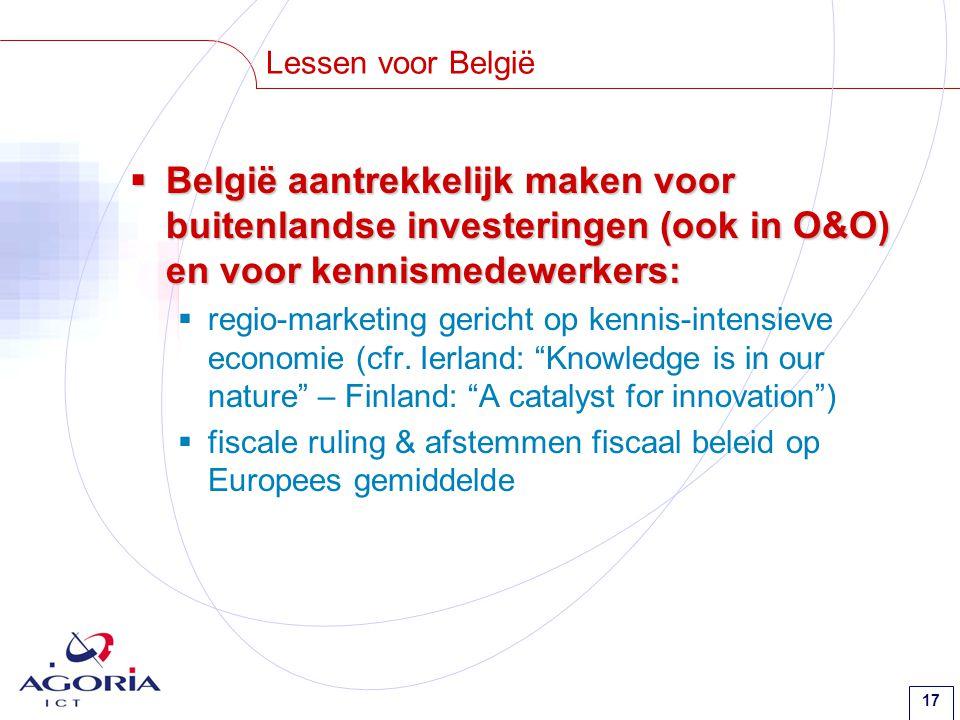 17 Lessen voor België  België aantrekkelijk maken voor buitenlandse investeringen (ook in O&O) en voor kennismedewerkers:  regio-marketing gericht op kennis-intensieve economie (cfr.