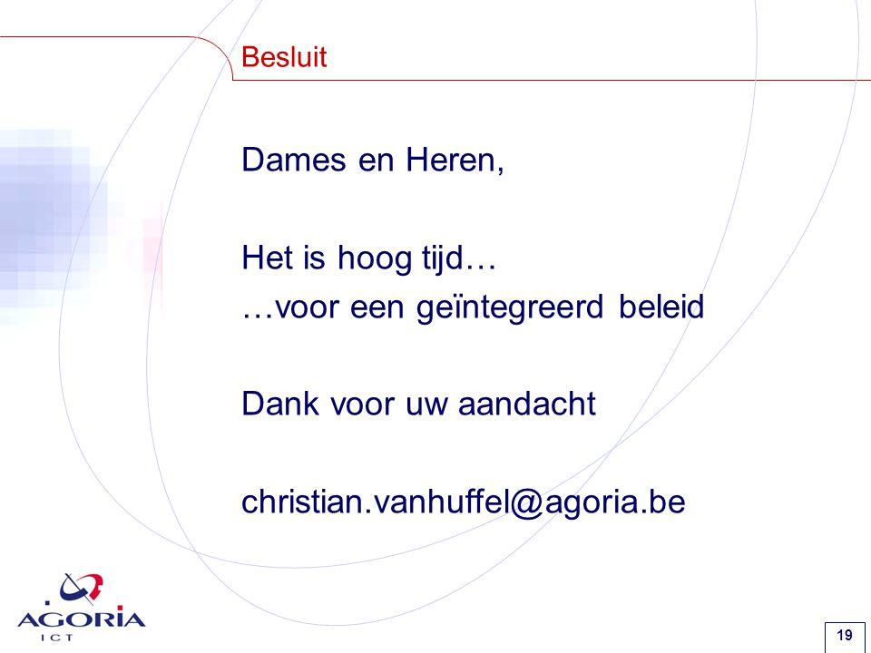 19 Besluit Dames en Heren, Het is hoog tijd… …voor een geïntegreerd beleid Dank voor uw aandacht christian.vanhuffel@agoria.be