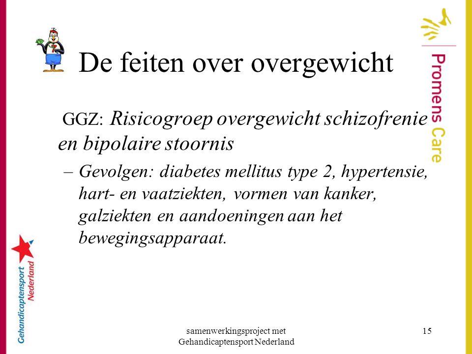 samenwerkingsproject met Gehandicaptensport Nederland 15 De feiten over overgewicht GGZ: Risicogroep overgewicht schizofrenie en bipolaire stoornis –G