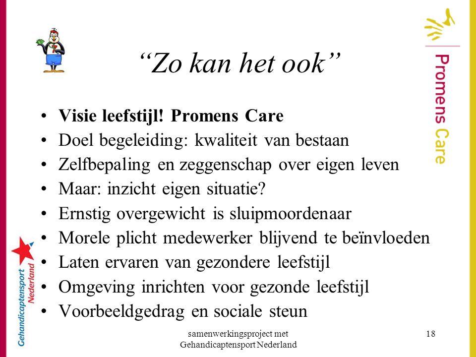 """samenwerkingsproject met Gehandicaptensport Nederland 18 """"Zo kan het ook"""" •Visie leefstijl! Promens Care •Doel begeleiding: kwaliteit van bestaan •Zel"""