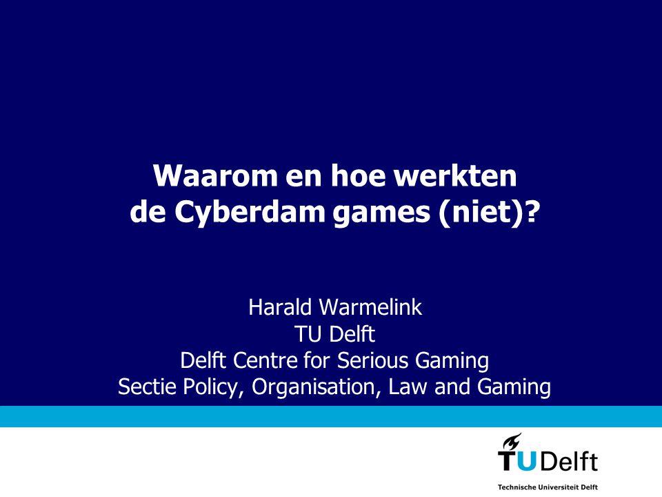 Waarom en hoe werkten de Cyberdam games (niet)? Harald Warmelink TU Delft Delft Centre for Serious Gaming Sectie Policy, Organisation, Law and Gaming