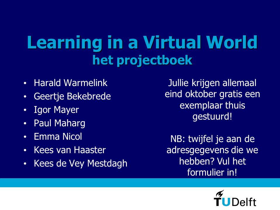 Learning in a Virtual World het projectboek • Harald Warmelink • Geertje Bekebrede • Igor Mayer • Paul Maharg • Emma Nicol • Kees van Haaster • Kees d