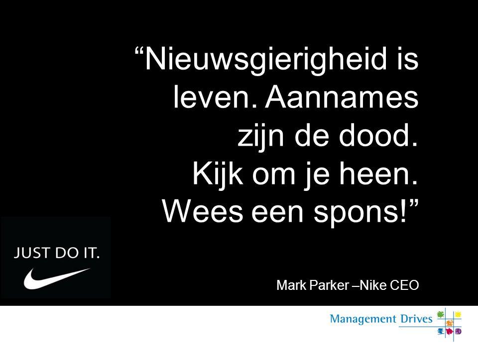 """""""Nieuwsgierigheid is leven. Aannames zijn de dood. Kijk om je heen. Wees een spons!"""" Mark Parker –Nike CEO"""