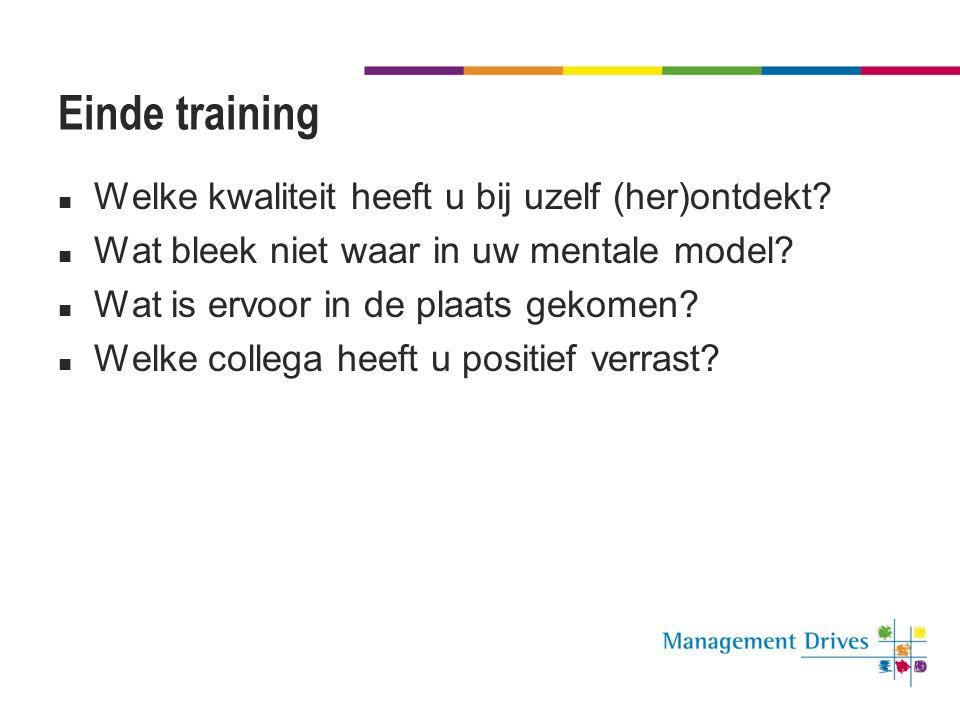 Einde training  Welke kwaliteit heeft u bij uzelf (her)ontdekt?  Wat bleek niet waar in uw mentale model?  Wat is ervoor in de plaats gekomen?  We