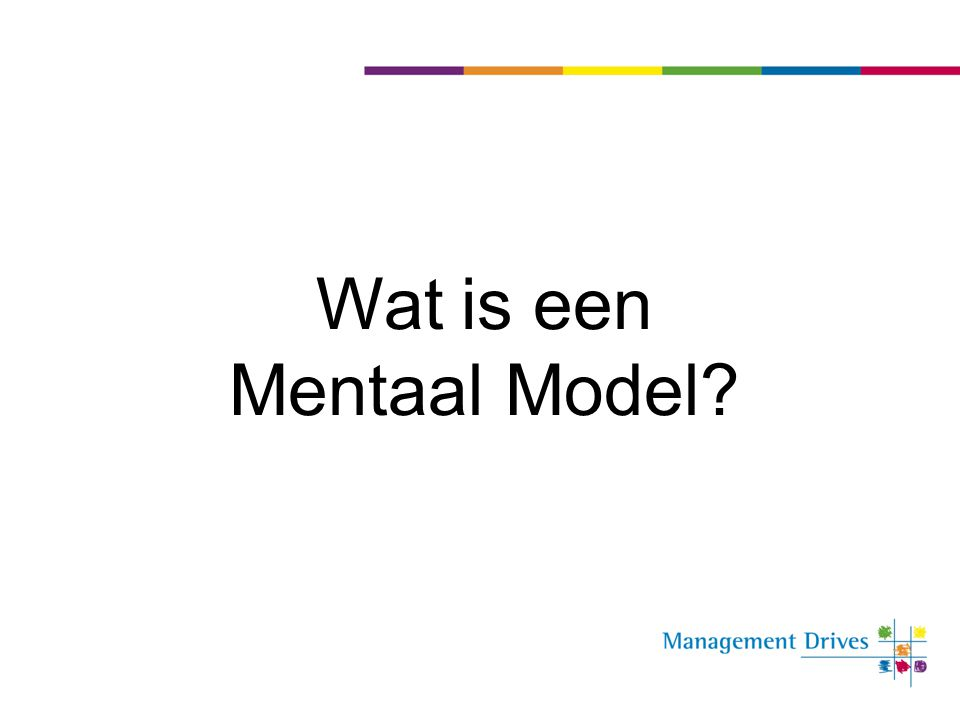 Mentaal model in de praktijk ConcluderenConclusies trekken over de situatie en in actie komen TheoretiserenSamenbrengen van interpretaties en ervaringen in een coherentie en actiegerichte theorie (die waar maar ook onwaar kan zijn) Evalueren en interpreteren Interpreteren en beoordelen van waarnemingen en beschrijvingen in termen van het bestaande mentale model BenoemenWoorden geven aan de situatie BelevenEmotionele betekenis geven aan de doorgedrongen informatie Betekenis geven Feitelijke betekenis geven aan de doorgedrongen informatie (van data naar informatie) SelecterenOpmerken en selecteren van data uit alle beschikbare ruwe feiten en waarnemingen.