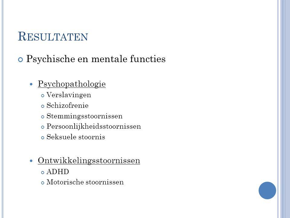 Psychische en mentale functies  Psychopathologie Verslavingen Schizofrenie Stemmingsstoornissen Persoonlijkheidsstoornissen Seksuele stoornis  Ontwikkelingsstoornissen ADHD Motorische stoornissen R ESULTATEN
