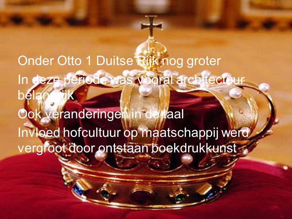 Onder Otto 1 Duitse Rijk nog groter In deze periode was vooral architectuur belangrijk Ook veranderingen in de taal Invloed hofcultuur op maatschappij