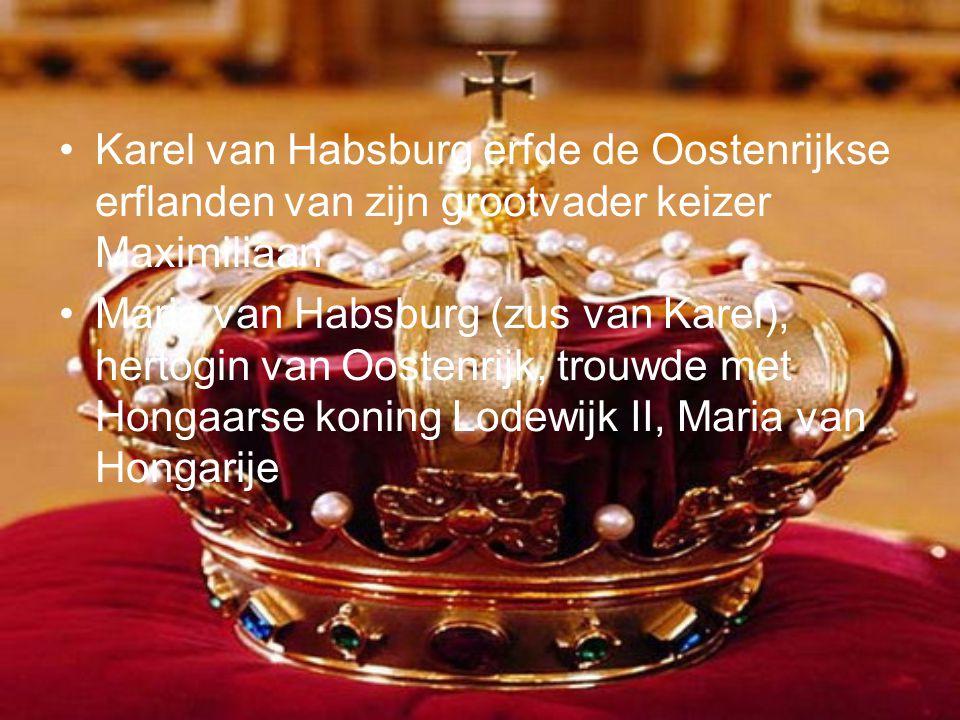 •Karel van Habsburg erfde de Oostenrijkse erflanden van zijn grootvader keizer Maximiliaan •Maria van Habsburg (zus van Karel), hertogin van Oostenrijk, trouwde met Hongaarse koning Lodewijk II, Maria van Hongarije