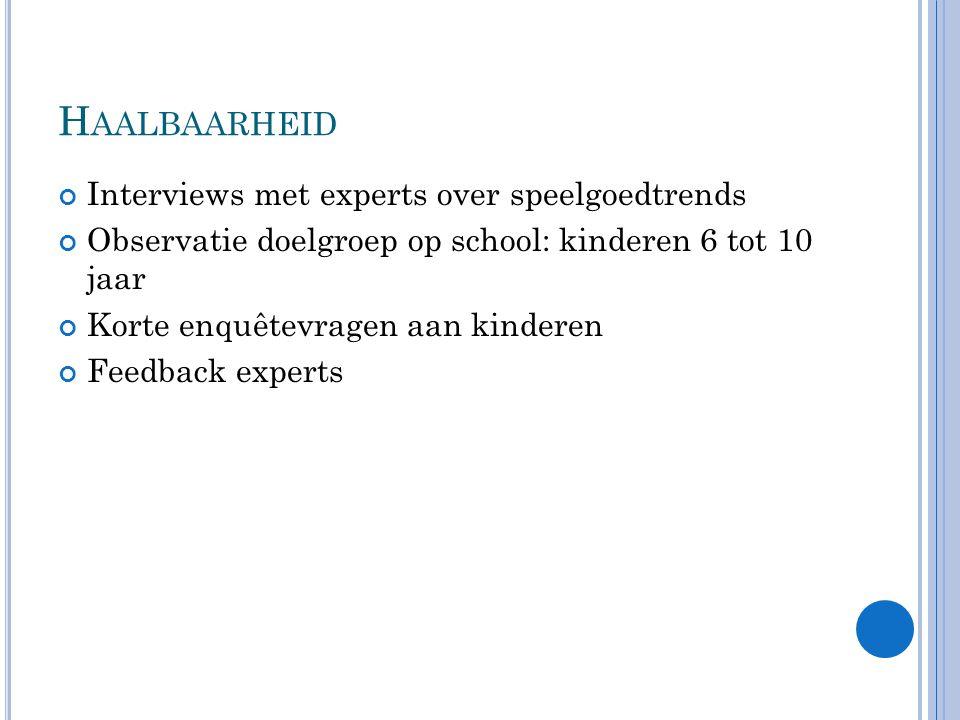 H AALBAARHEID Interviews met experts over speelgoedtrends Observatie doelgroep op school: kinderen 6 tot 10 jaar Korte enquêtevragen aan kinderen Feedback experts