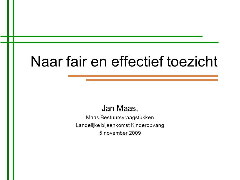 Naar fair en effectief toezicht Jan Maas, Maas Bestuursvraagstukken Landelijke bijeenkomst Kinderopvang 5 november 2009