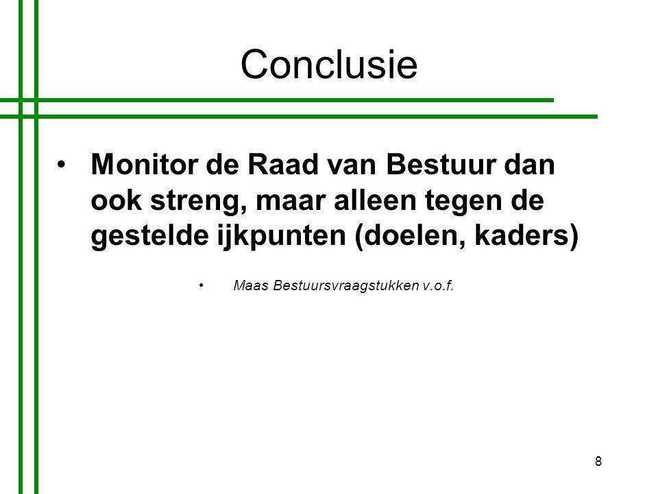 8 Conclusie •Monitor de Raad van Bestuur dan ook streng, maar alleen tegen de gestelde ijkpunten (doelen, kaders) •Maas Bestuursvraagstukken v.o.f.