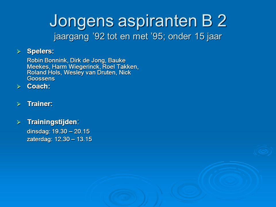 Jongens aspiranten B 2 jaargang '92 tot en met '95; onder 15 jaar  Spelers: Robin Bonnink, Dirk de Jong, Bauke Meekes, Harm Wiegerinck, Roel Takken, Roland Hols, Wesley van Druten, Nick Goossens  Coach:  Trainer:  Trainingstijden : dinsdag: 19.30 – 20.15 dinsdag: 19.30 – 20.15 zaterdag: 12.30 – 13.15