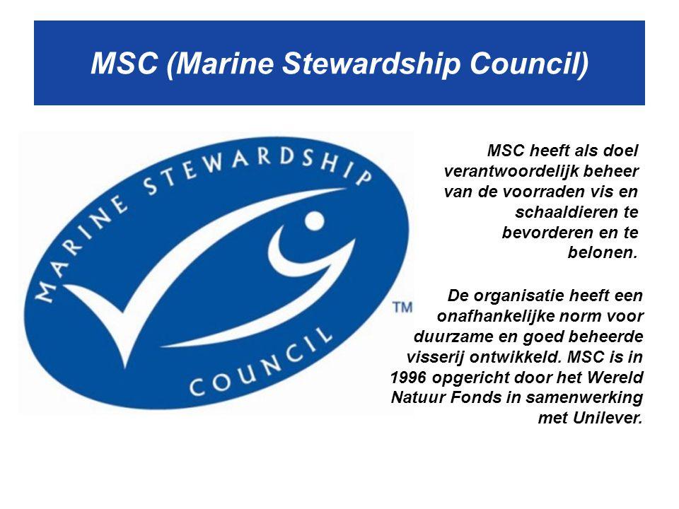 MSC (Marine Stewardship Council) MSC heeft als doel verantwoordelijk beheer van de voorraden vis en schaaldieren te bevorderen en te belonen.