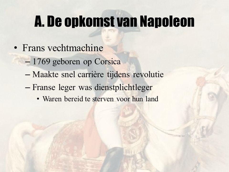 A. De opkomst van Napoleon • Frans vechtmachine – 1769 geboren op Corsica – Maakte snel carrière tijdens revolutie – Franse leger was dienstplichtlege