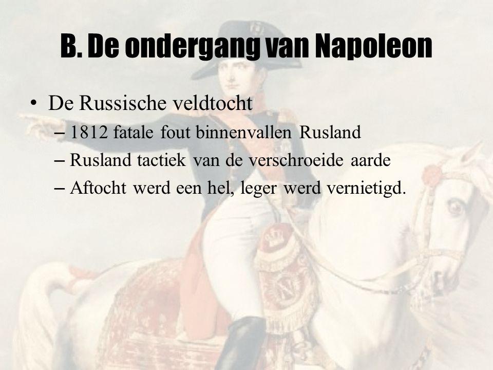B. De ondergang van Napoleon • De Russische veldtocht – 1812 fatale fout binnenvallen Rusland – Rusland tactiek van de verschroeide aarde – Aftocht we