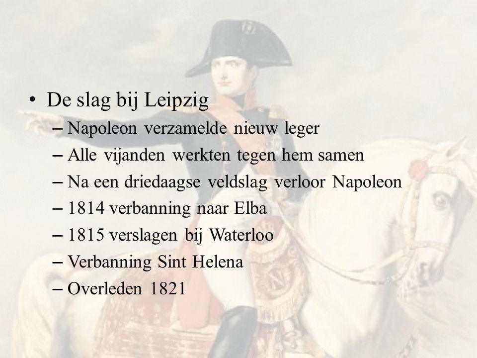 • De slag bij Leipzig – Napoleon verzamelde nieuw leger – Alle vijanden werkten tegen hem samen – Na een driedaagse veldslag verloor Napoleon – 1814 verbanning naar Elba – 1815 verslagen bij Waterloo – Verbanning Sint Helena – Overleden 1821