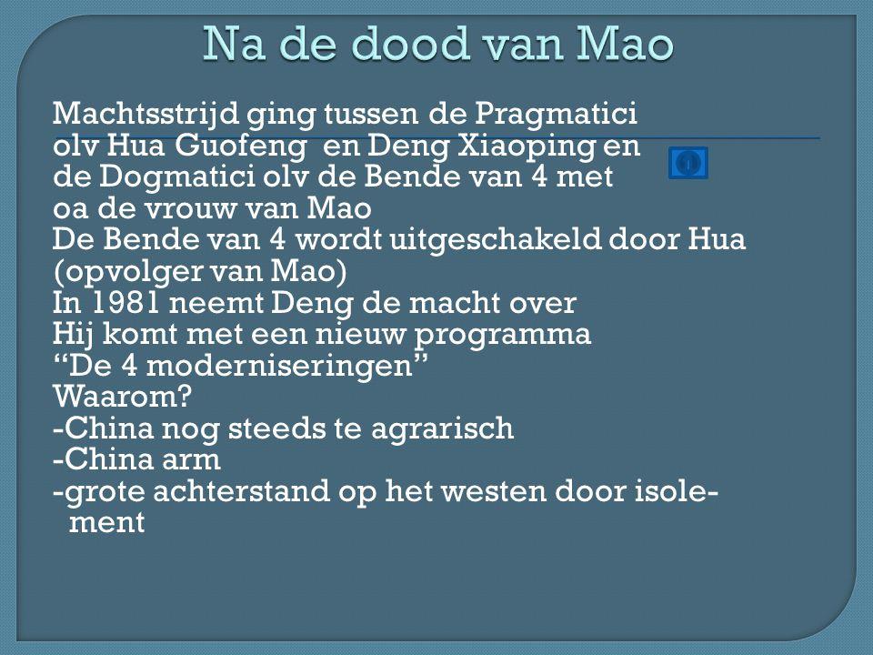 Machtsstrijd ging tussen de Pragmatici olv Hua Guofeng en Deng Xiaoping en de Dogmatici olv de Bende van 4 met oa de vrouw van Mao De Bende van 4 wordt uitgeschakeld door Hua (opvolger van Mao) In 1981 neemt Deng de macht over Hij komt met een nieuw programma De 4 moderniseringen Waarom.