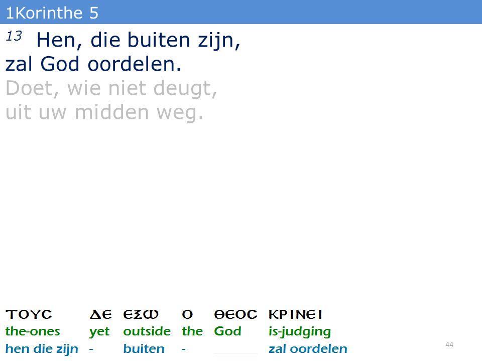 1Korinthe 5 13 Hen, die buiten zijn, zal God oordelen. Doet, wie niet deugt, uit uw midden weg. 44