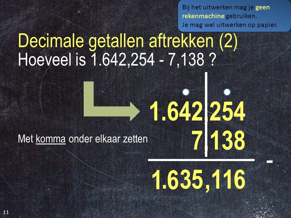 Decimale getallen aftrekken (2) 11 Hoeveel is 1.642,254 - 7,138 .