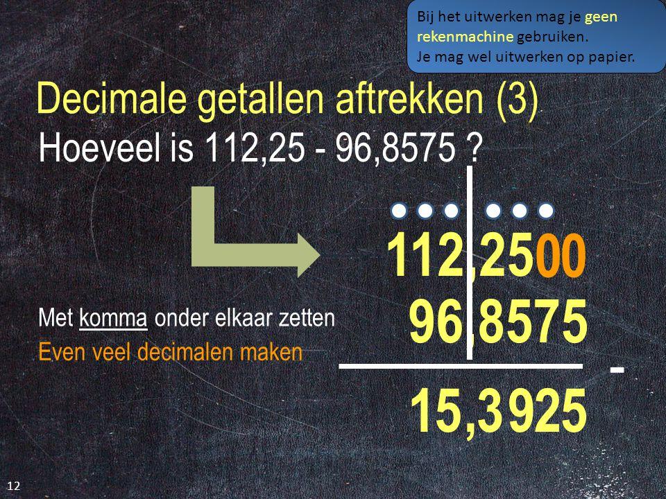 Decimale getallen aftrekken (3) 12 Hoeveel is 112,25 - 96,8575 .
