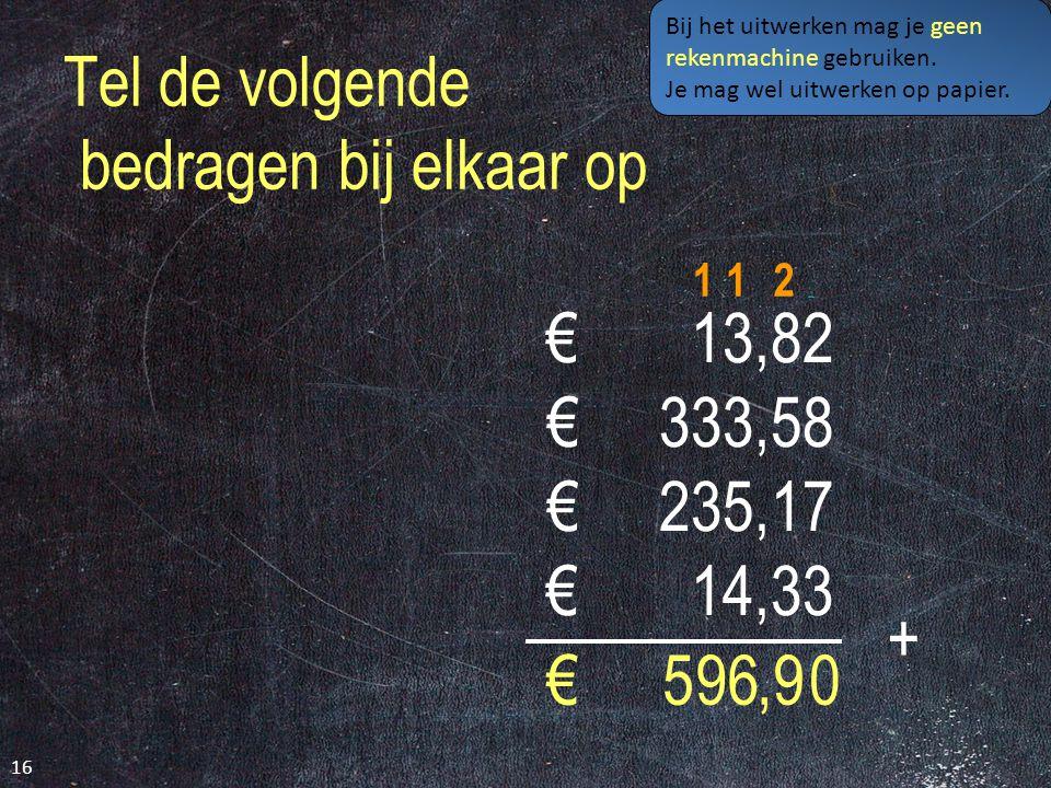 Tel de volgende bedragen bij elkaar op € 13,82 € 333,58 € 235,17 € 14,33 16 0 + 969,€5 Bij het uitwerken mag je geen rekenmachine gebruiken.