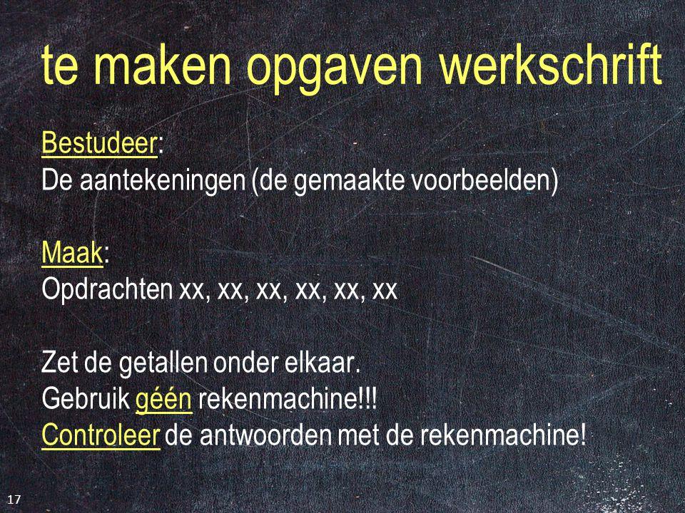 17 te maken opgaven werkschrift Bestudeer: De aantekeningen (de gemaakte voorbeelden) Maak: Opdrachten xx, xx, xx, xx, xx, xx Zet de getallen onder elkaar.