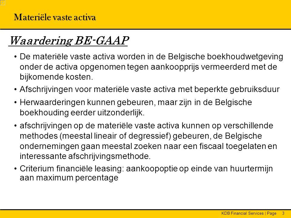 KDB Financial Services | Page3 Waardering BE-GAAP •De materiële vaste activa worden in de Belgische boekhoudwetgeving onder de activa opgenomen tegen aankoopprijs vermeerderd met de bijkomende kosten.