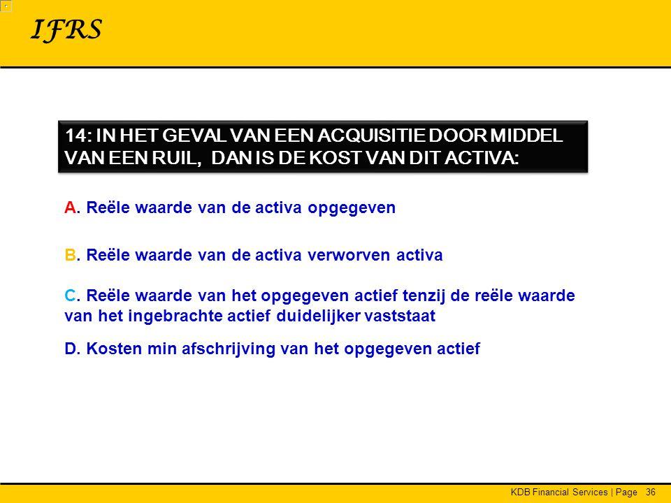 KDB Financial Services | Page36 14: IN HET GEVAL VAN EEN ACQUISITIE DOOR MIDDEL VAN EEN RUIL, DAN IS DE KOST VAN DIT ACTIVA: IFRS A.