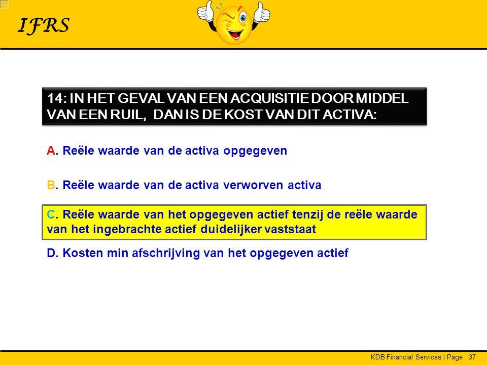 KDB Financial Services | Page37 IFRS 14: IN HET GEVAL VAN EEN ACQUISITIE DOOR MIDDEL VAN EEN RUIL, DAN IS DE KOST VAN DIT ACTIVA: A.