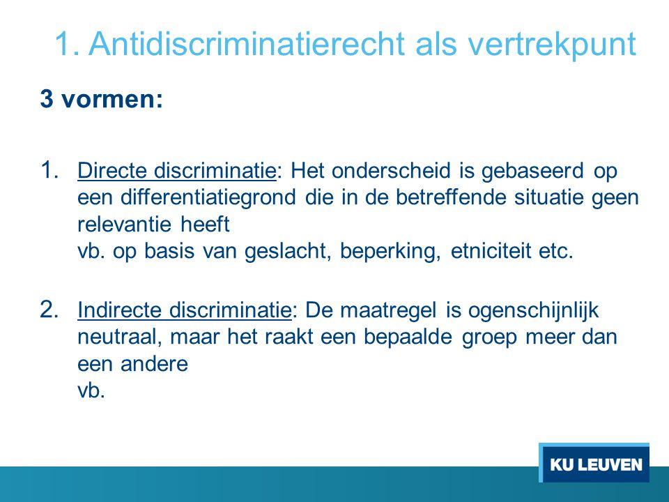 1. Antidiscriminatierecht als vertrekpunt 3 vormen: 1. Directe discriminatie: Het onderscheid is gebaseerd op een differentiatiegrond die in de betref