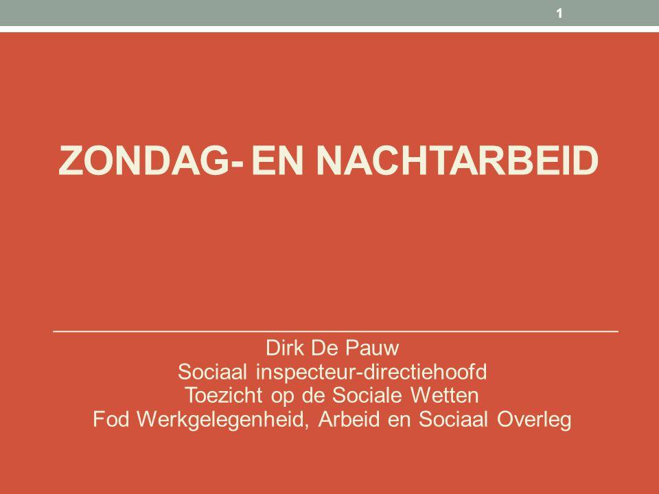 ZONDAG- EN NACHTARBEID Dirk De Pauw Sociaal inspecteur-directiehoofd Toezicht op de Sociale Wetten Fod Werkgelegenheid, Arbeid en Sociaal Overleg 1