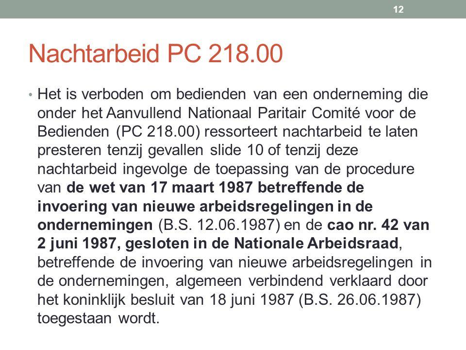 Nachtarbeid PC 218.00 • Het is verboden om bedienden van een onderneming die onder het Aanvullend Nationaal Paritair Comité voor de Bedienden (PC 218.00) ressorteert nachtarbeid te laten presteren tenzij gevallen slide 10 of tenzij deze nachtarbeid ingevolge de toepassing van de procedure van de wet van 17 maart 1987 betreffende de invoering van nieuwe arbeidsregelingen in de ondernemingen (B.S.