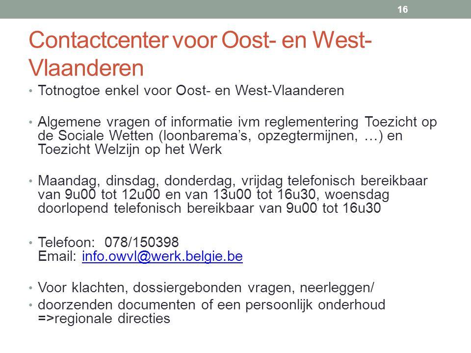 Contactcenter voor Oost- en West- Vlaanderen • Totnogtoe enkel voor Oost- en West-Vlaanderen • Algemene vragen of informatie ivm reglementering Toezicht op de Sociale Wetten (loonbarema's, opzegtermijnen, …) en Toezicht Welzijn op het Werk • Maandag, dinsdag, donderdag, vrijdag telefonisch bereikbaar van 9u00 tot 12u00 en van 13u00 tot 16u30, woensdag doorlopend telefonisch bereikbaar van 9u00 tot 16u30 • Telefoon: 078/150398 Email: info.owvl@werk.belgie.beinfo.owvl@werk.belgie.be • Voor klachten, dossiergebonden vragen, neerleggen/ • doorzenden documenten of een persoonlijk onderhoud =>regionale directies 16